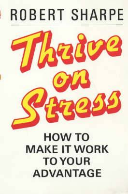 Thrive on Stress: How to Make it Work to Your Advantage