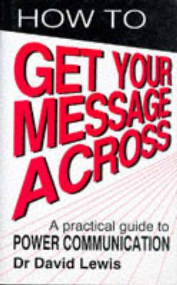 How to Get Your Message Across: Secrets of Successful Communication
