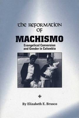 The Reformation of Machismo: Evangelical Conversion and Gender in Colombia