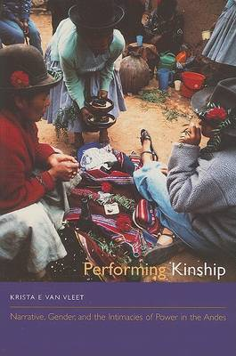 Performing Kinship: Narrative, Gender, and the Intimacies of Power in the Andes