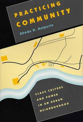 Practicing Community: Class Culture And Power In An Urban Neighborhood
