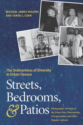 Streets, Bedrooms, and Patios: The Ordinariness of Diversity in Urban Oaxaca : Ethnographic Portraits of the Street Kids, Urban Poor, Transvestites, Discapacitados, and Other Popular Cultures