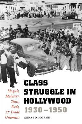 Class Struggle in Hollywood, 1930-1950: Moguls, Mobsters, Stars, Reds and Trade Unionists