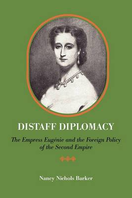 Distaff Diplomacy: The Empress Eugenie and the Foreign Policy of the Second Empire