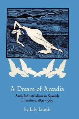 A Dream of Arcadia: Anti-Industrialism in Spanish Literature, 1895-1905