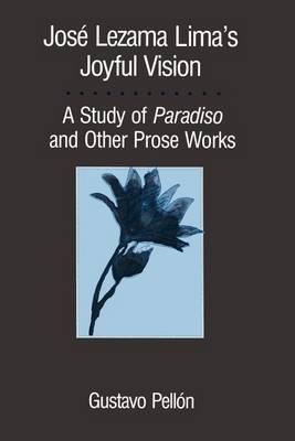 Jose Lezama Lima's Joyful Vision: A Study of Paradiso and Other Prose Works
