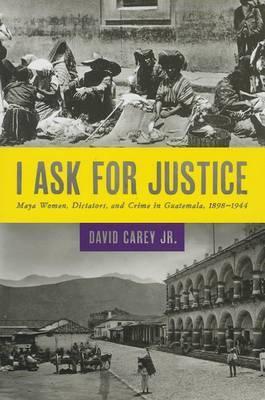 I Ask for Justice: Maya Women, Dictators, and Crime in Guatemala, 1898-1944
