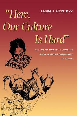 Here, Our Culture Is Hard : Stories of  Domestic Violence from a Mayan Community in Belize