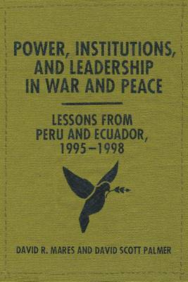 Power, Institutions, and Leadership in War and Peace: Lessons from Peru and Ecuador, 1995-1998