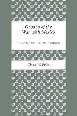Origins of the War with Mexico: The Polk-Stockton Intrigue