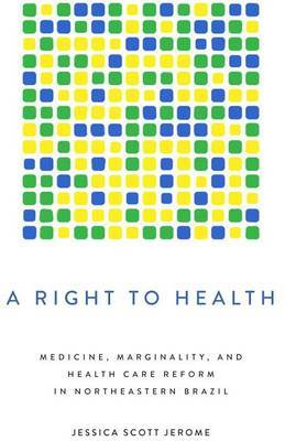 A Right to Health: Medicine, Marginality, and Health Care Reform in Northeastern Brazil