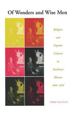 Of Wonders and Wise Men: Religion and Popular Cultures in Southeast Mexico, 1800-1876