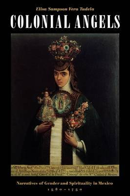 Colonial Angels: Narratives of Gender and Spirituality in Mexico, 1580-1750