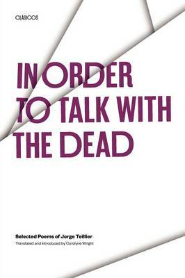 In Order to Talk with the Dead: Selected Poems of Jorge Teillier
