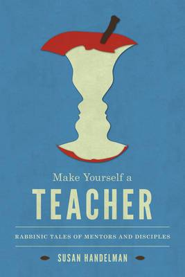Make Yourself a Teacher: Rabbinic Tales of Mentors and Disciples