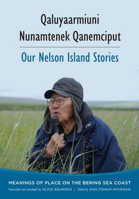 Qaluyaarmiuni Nunamtenek Qanemciput / Our Nelson Island Stories: Meanings of Place on the Bering Sea Coast