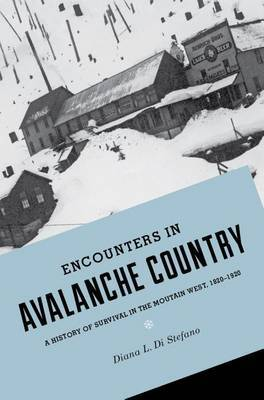 Encounters in Avalanche Country: A History of Survival in the Mountain West, 1820-1920