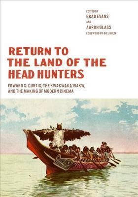 Return to the Land of the Head Hunters: Edward S. Curtis, the Kwakwaka'wakw, and the Making of Modern Cinema