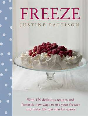 Freeze: 120 Delicious Recipes and Fantastic New Ways to Use Your Freezer and Make Life Just That Bit Easier