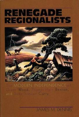 Renegade Regionalists: Modern Independence of Grant Wood, Thomas Hart Benton and John Steuart Curry