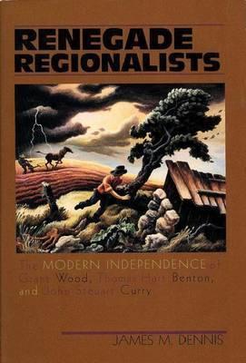 Renegade Regionalists: Modern Independence of Grant Wood, Thomas Hart Benton and John Steuart Curry