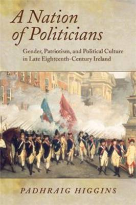 A Nation of Politicians: Gender, Patriotism, and Political Culture in Late Eighteenth-century Ireland