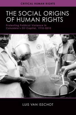 The Social Origins of Human Rights: Protesting Political Violence in Colombia's Oil Capital, 1919-2010