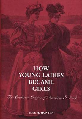 How Young Ladies Became Girls: The Victorian Origins of American Girlhood
