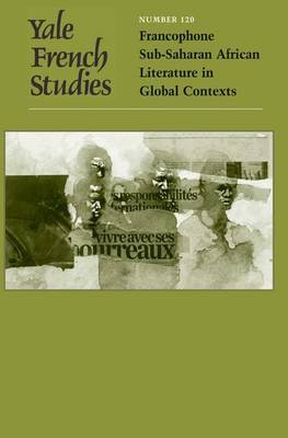 Yale French Studies: Francophone Sub-Saharan African Literature in Global Contexts: v. 120: Francophone Sub-Saharan African Literature in Global Contexts