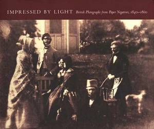 Impressed by Light: British Photographs from Paper Negatives, 1840-1860