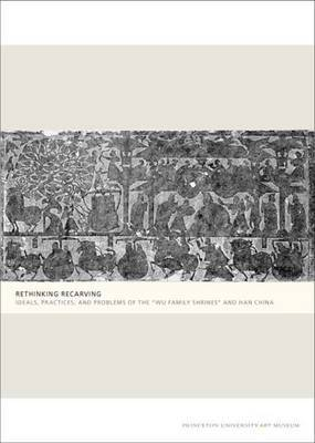 Rethinking Recarving: Ideals, Practices, and Problems of the  Wu Family Shrines  and Han China
