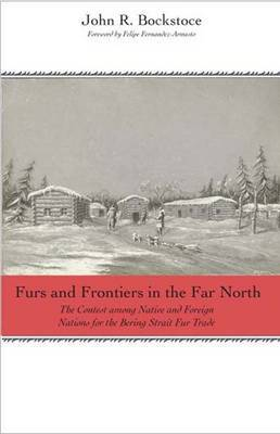 Furs and Frontiers in the Far North: The Contest Among Native and Foreign Nations for Control of the Intercontinental Bering Strait Fur Trade