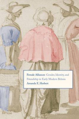 Female Alliances: Gender, Identity, and Friendship in Early Modern Britain