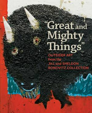 Great and Mighty Things : Outsider Art from the Jill and Sheldon Bonovitz Collection
