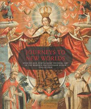 Journeys to New Worlds: Spanish and Portuguese Colonial Art in the Roberta and Richard Huber Collection