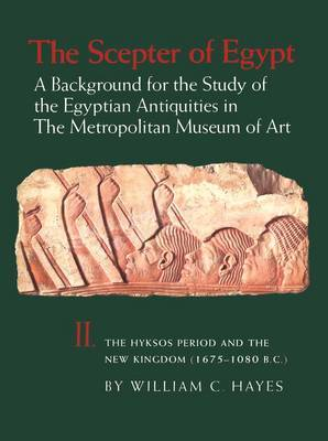 The Scepter of Egypt: A Background for the Study of the Egyptian Antiquities in The Metropolitan Museum of Art. Vol. 2, The Hyksos Period and the New Kingdom (1675-1080 B.C.)