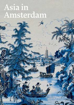 Asia in Amsterdam: The Culture of Luxury in the Golden Age