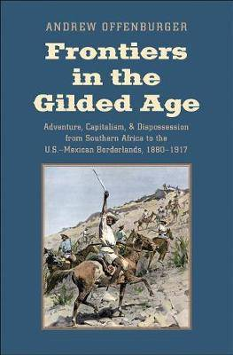 Frontiers in the Gilded Age: Adventure, Capitalism, and Dispossession from Southern Africa to the U.S.-Mexican Borderlands, 1880-1917