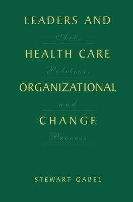 Leaders and Healthcare Organizational Change: Art, Politics and Process