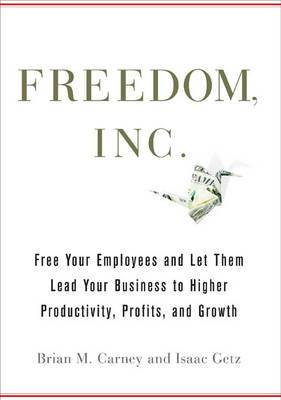 Freedom Inc: Free Your Employees and Let Them Lead Your Business to Higher Productivity, Profits, and Growth