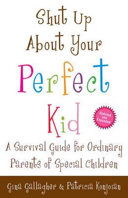 Shut Up about Your Perfect Kid: A Survival Guide for Ordinary Parents of Special Children