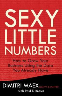 Sexy Little Numbers: How to Use the Data You Have to Increase Sales and Grow Your Business at Virtually No Cost