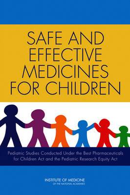 Safe and Effective Medicines for Children: Pediatric Studies Conducted Under the Best Pharmaceuticals for Children Act and the Pediatric Research Equity Act