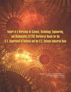 Report of a Workshop on Science, Technology, Engineering, and Mathematics (STEM) Workforce Needs for the U.S. Department of Defense and the U.S. Defense Industrial Base