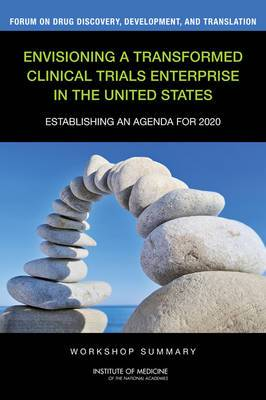Envisioning a Transformed Clinical Trials Enterprise in the United States: Establishing an Agenda for 2020: Workshop Summary