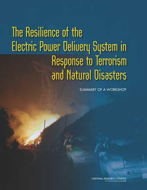 The Resilience of the Electric Power Delivery System in Response to Terrorism and Natural Disasters: Summary of a Workshop
