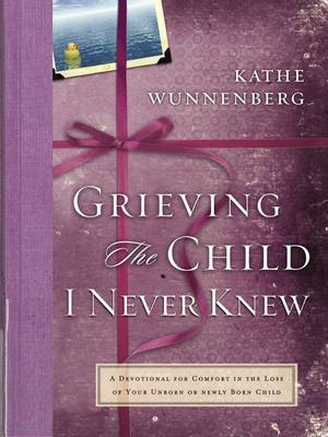 Grieving The Child I Never Knew: A Devotional for Comfort in the Loss ofYour Unborn or Newly Born Child