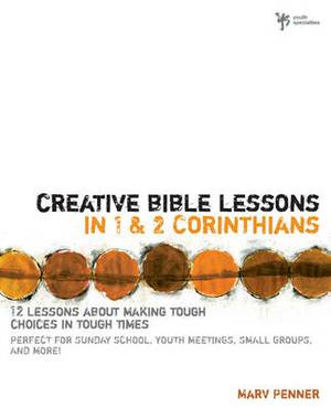 Creative Bible Lessons in 1 and 2 Corinthians: 12 Lessons About Making Tough Choices in Tough Times