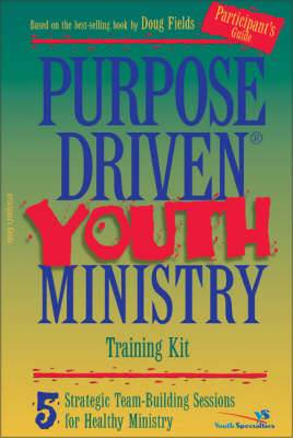 Purpose-driven Youth Ministry Training Kit: 5 Strategic Team-building Sessions for Healthy Ministry: Participant's Guide