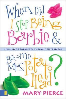 When Did I Stop Being Barbie and Become Mrs. Potato Head?: Learning to Embrace the Woman You've Become